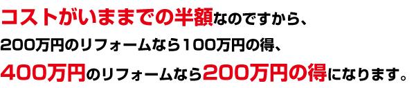 コストがいままでの半額なのですから、200万円のリフォームなら100万円の得、400万円のリフォームなら200万円の得になります。