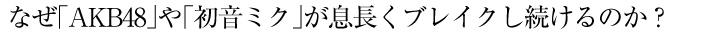 なぜ「AKB48」や「初音ミク」が息長くブレイクし続けるのか?
