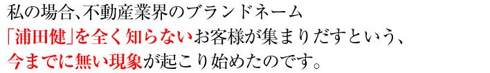 """私の場合、不動産業界のブランドネーム「浦田健」を全く知らないお客様が集まりだすという、今までに無い現象が起こり始めたのです。"""""""